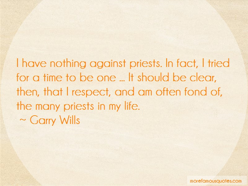 Garry Wills Quotes: I Have Nothing Against Priests In Fact I