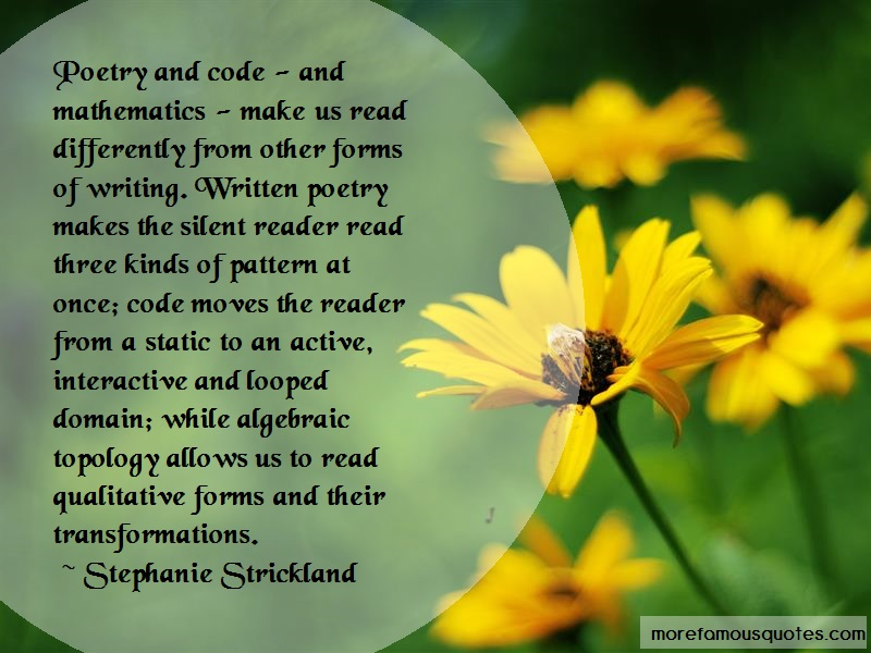 Stephanie Strickland Quotes: Poetry and code and mathematics make us