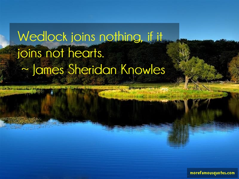 James Sheridan Knowles Quotes: Wedlock joins nothing if it joins not