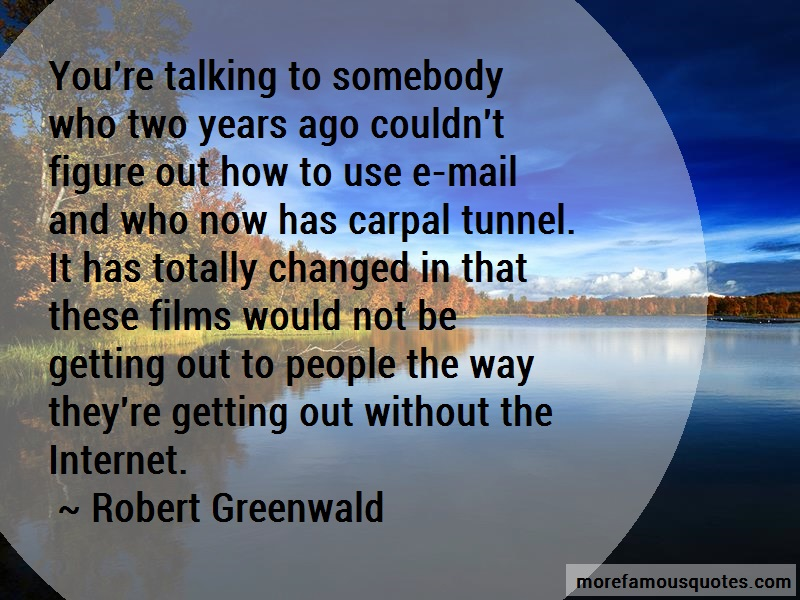 Robert Greenwald Quotes: Youre talking to somebody who two years