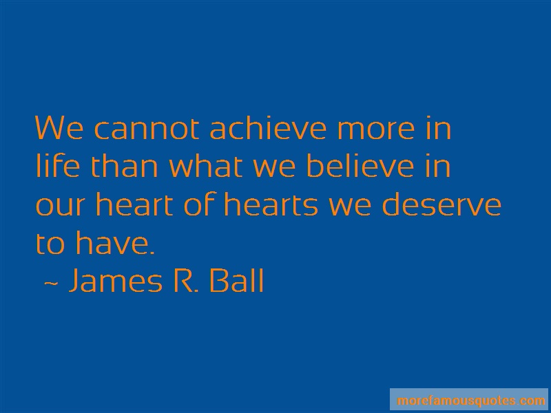 James R. Ball Quotes: We Cannot Achieve More In Life Than What