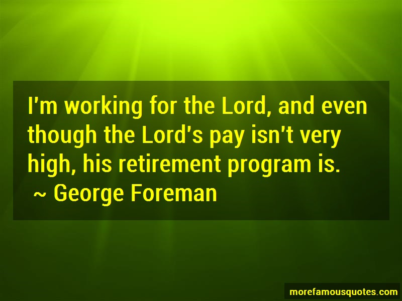 George Foreman Quotes: Im Working For The Lord And Even Though