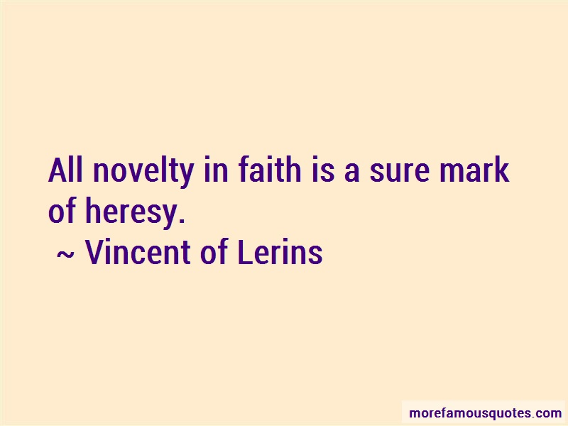 Vincent Of Lerins Quotes: All novelty in faith is a sure mark of