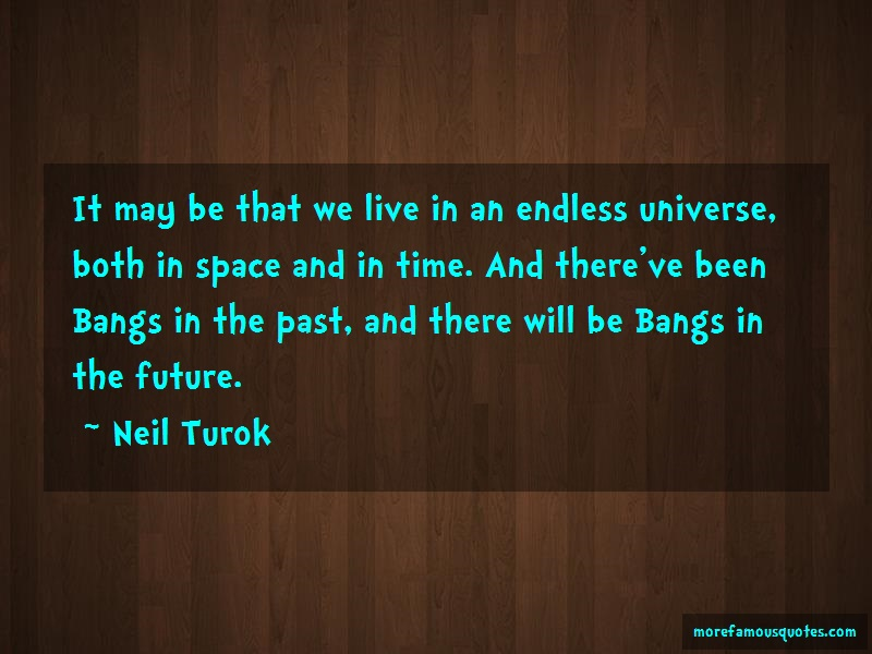 Neil Turok Quotes: It may be that we live in an endless