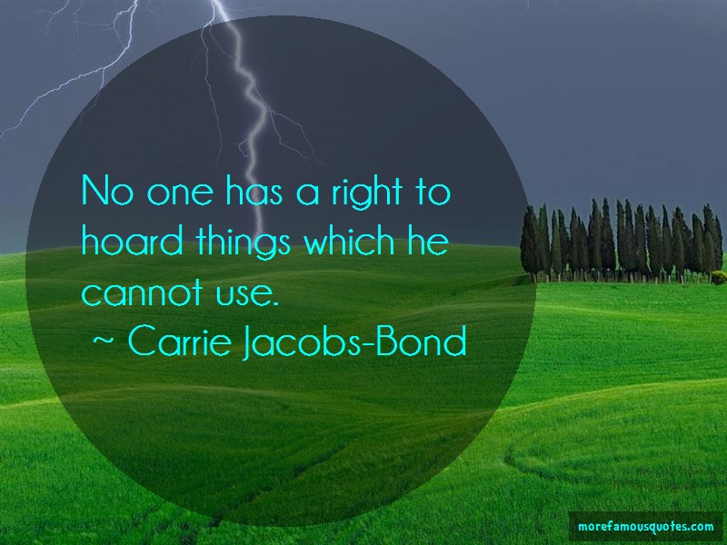 Carrie Jacobs-Bond Quotes: No one has a right to hoard things which