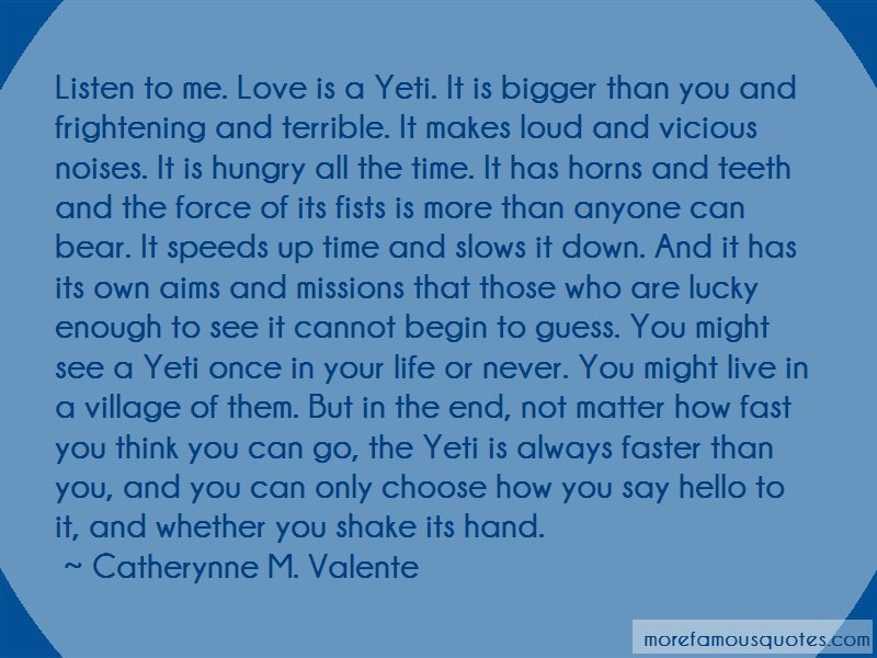 Catherynne M. Valente Quotes: Listen To Me Love Is A Yeti It Is Bigger