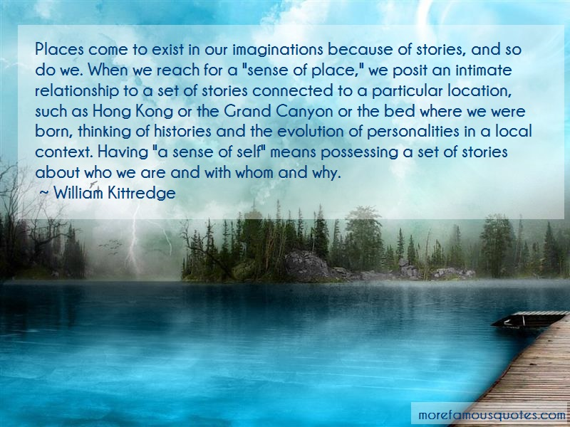 William Kittredge Quotes: Places Come To Exist In Our Imaginations