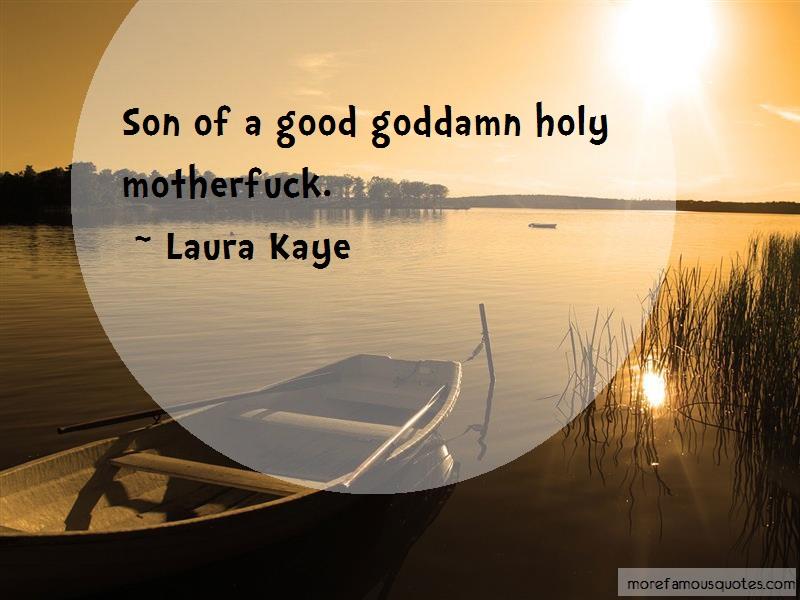 Laura Kaye Quotes: Son of a good goddamn holy motherfuck