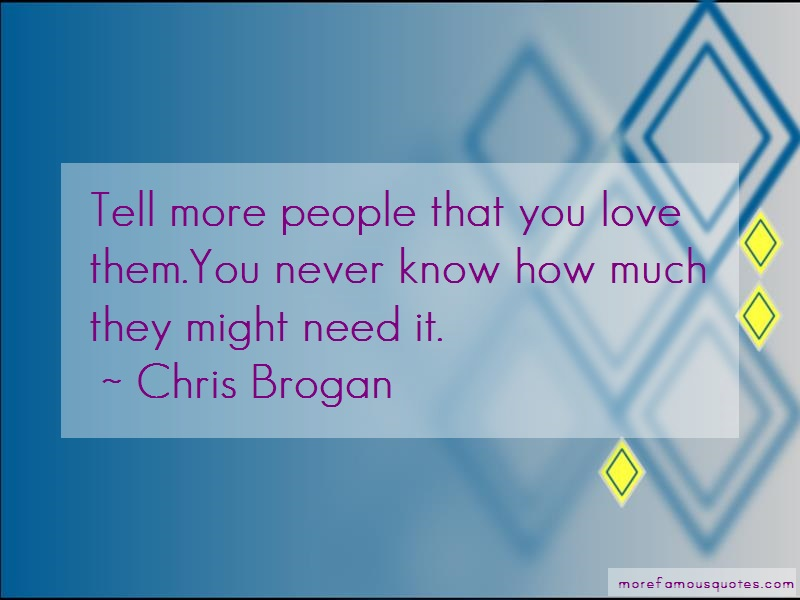 Chris Brogan Quotes: Tell more people that you love them you