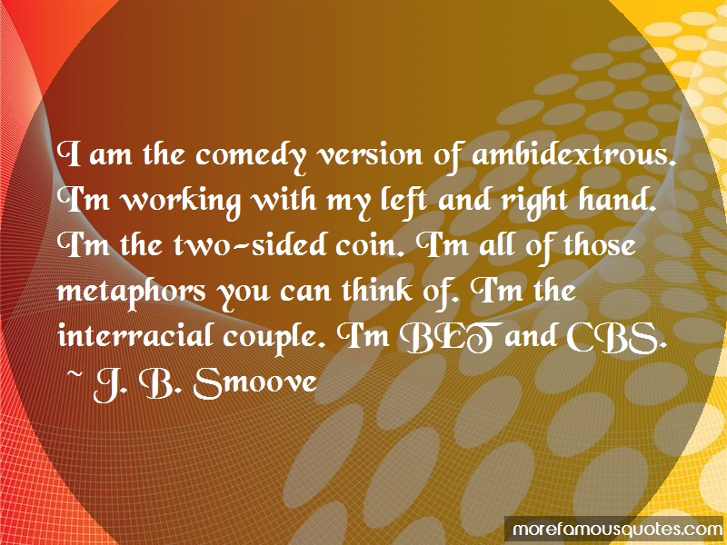 J. B. Smoove Quotes: I am the comedy version of ambidextrous