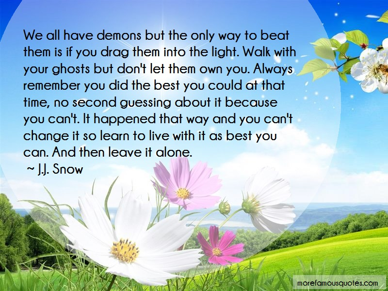 J.J. Snow Quotes: We all have demons but the only way to