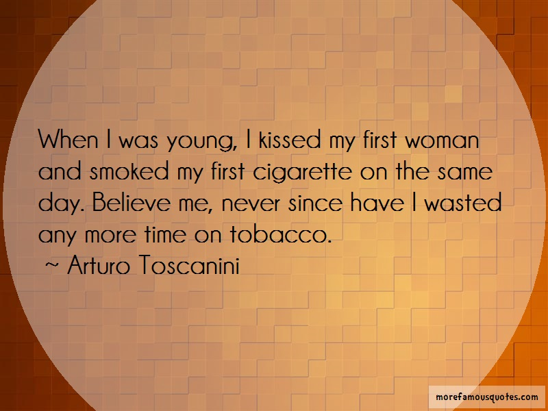 Arturo Toscanini Quotes: When i was young i kissed my first woman