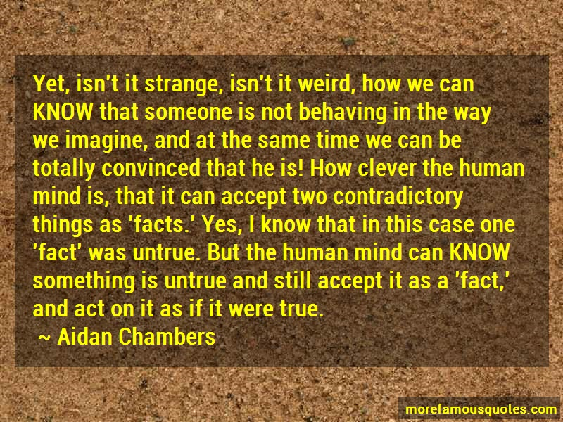 Aidan Chambers Quotes: Yet isnt it strange isnt it weird how we