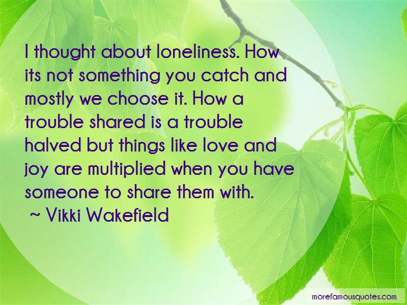 Vikki Wakefield Quotes: I thought about loneliness how its not