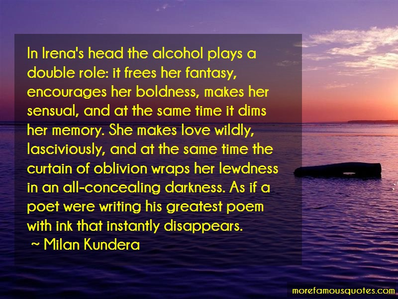 Milan Kundera Quotes: In irenas head the alcohol plays a