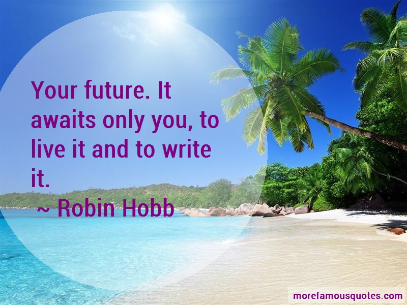 Robin Hobb Quotes: Your Future It Awaits Only You To Live
