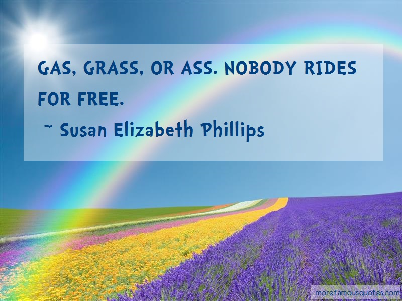 Susan Elizabeth Phillips Quotes: Gas grass or ass nobody rides for free