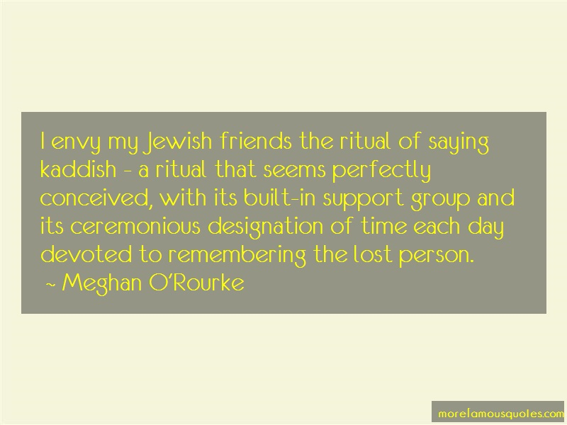 Meghan O'Rourke Quotes: I envy my jewish friends the ritual of