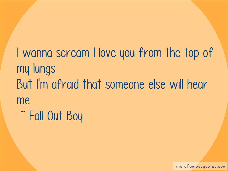 Fall Out Boy Quotes: I Wanna Scream I Love You From The Top