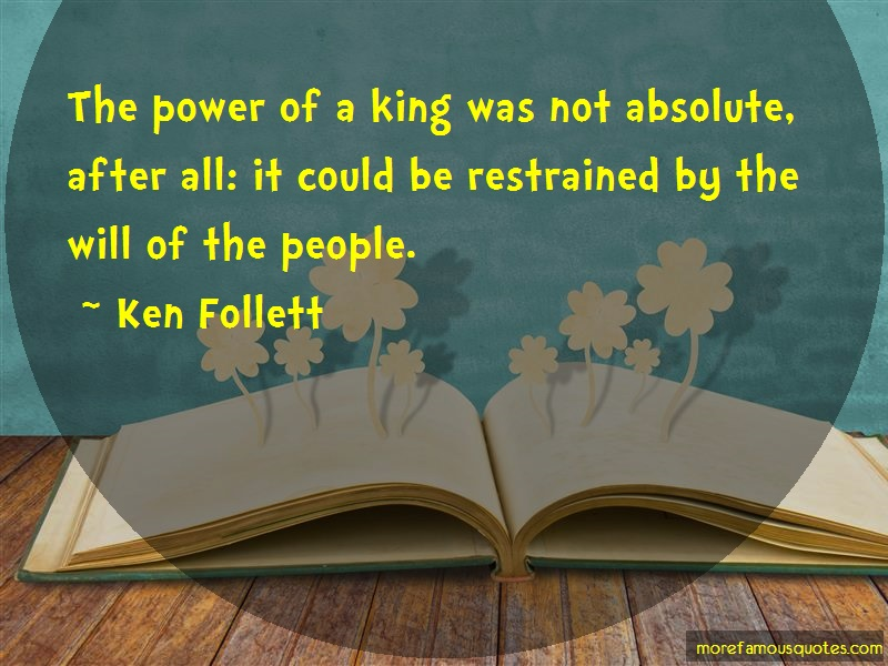 Ken Follett Quotes: The power of a king was not absolute
