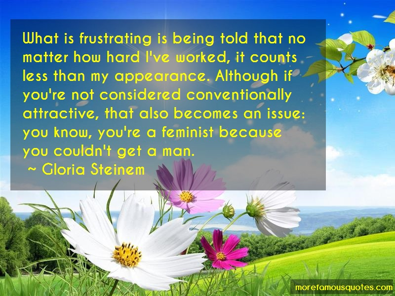 Gloria Steinem Quotes: What is frustrating is being told that
