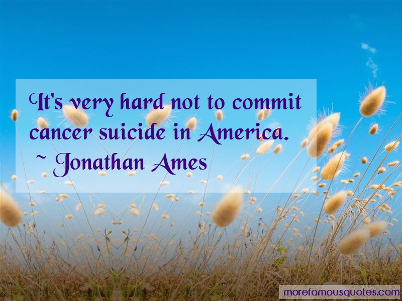 Jonathan Ames Quotes: Its very hard not to commit cancer