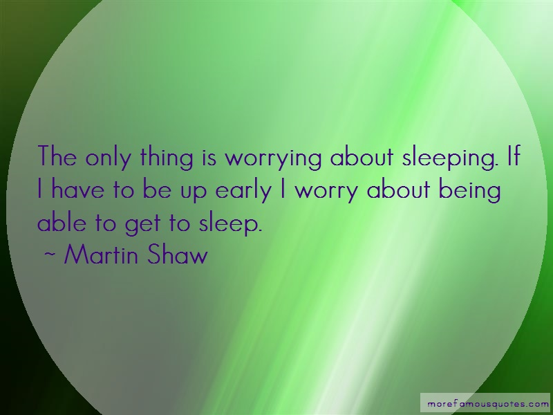 Martin Shaw Quotes: The Only Thing Is Worrying About