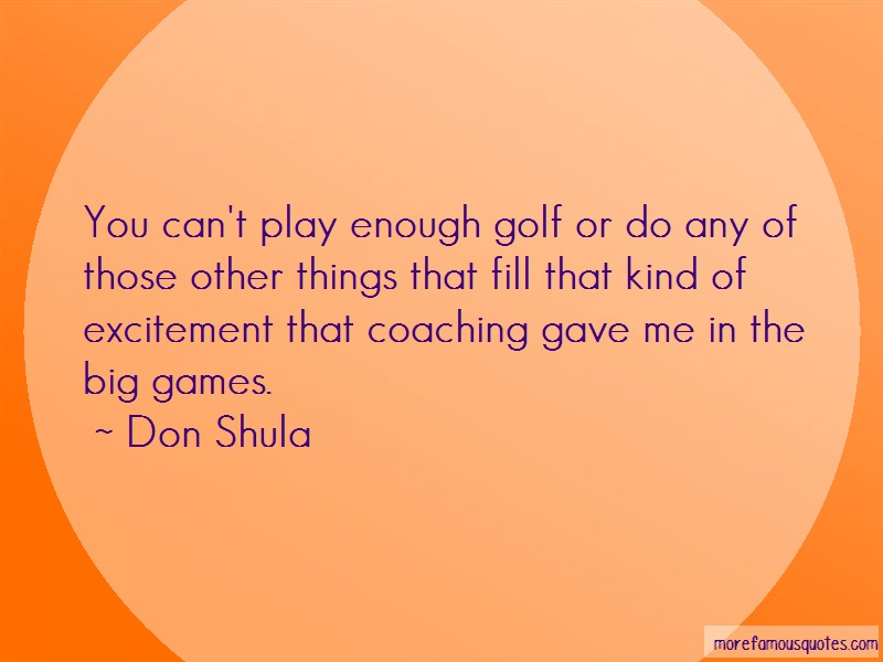 Don Shula Quotes: You cant play enough golf or do any of