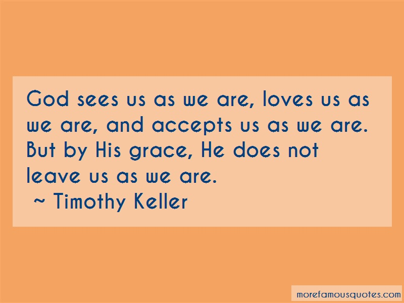 Timothy Keller Quotes: God sees us as we are loves us as we are