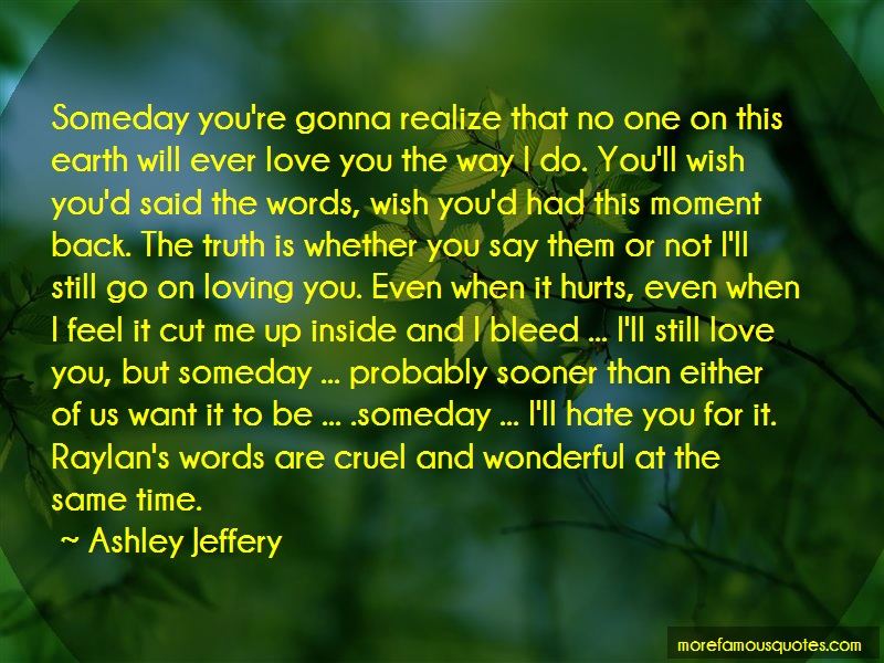 Ashley Jeffery Quotes: Someday Youre Gonna Realize That No One