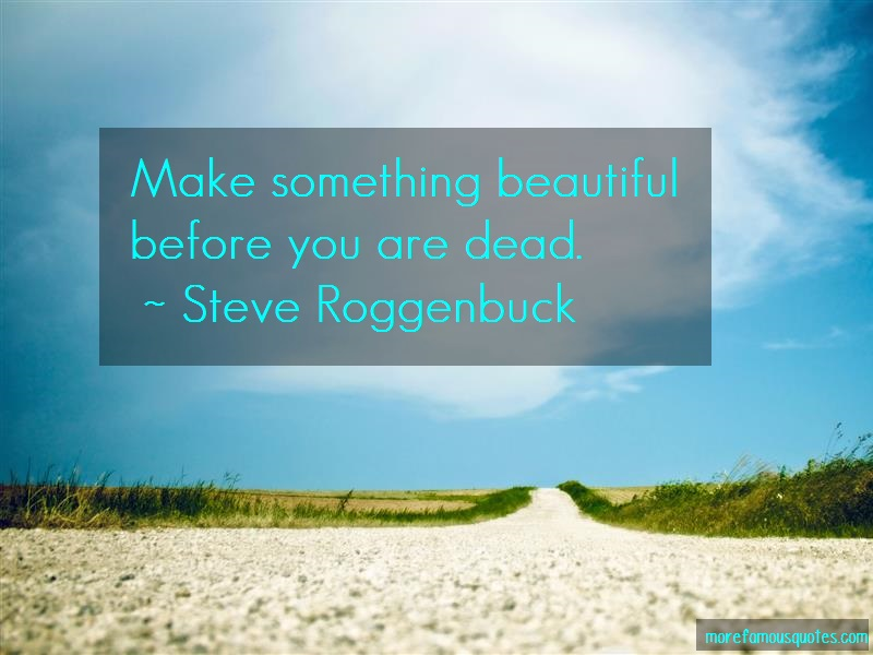 Steve Roggenbuck Quotes: Make Something Beautiful Before You Are