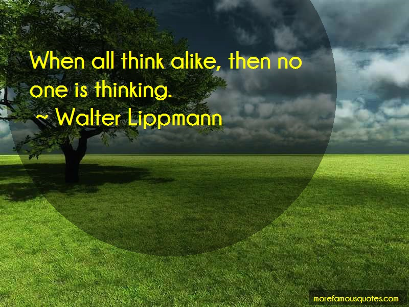 Walter Lippmann Quotes: When all think alike then no one is