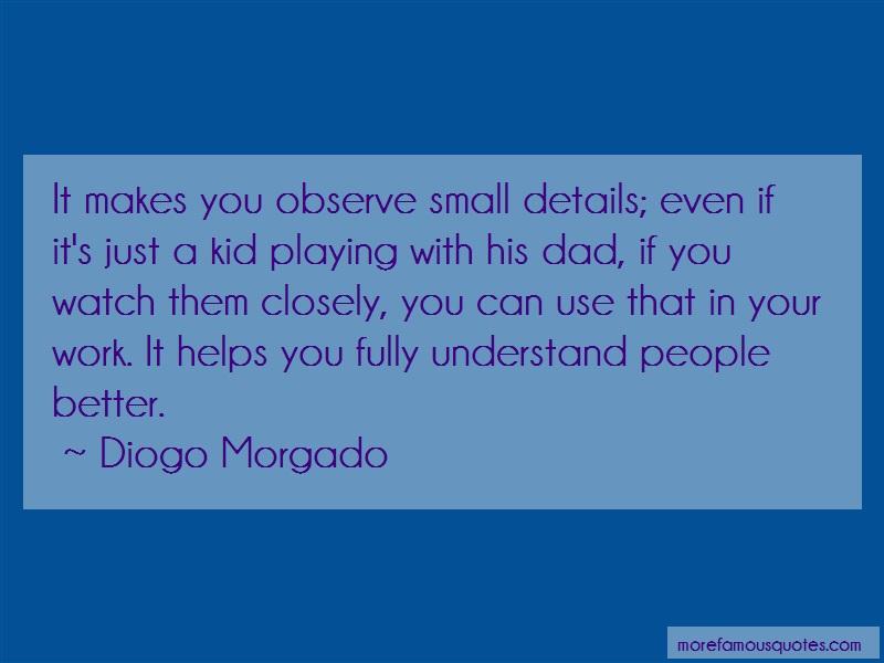 Diogo Morgado Quotes: It makes you observe small details even