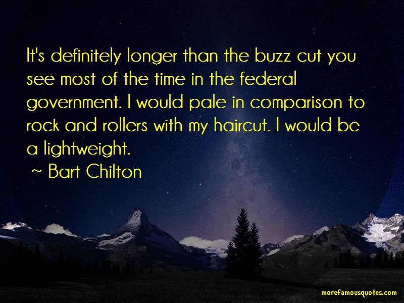 Bart Chilton Quotes: Its definitely longer than the buzz cut