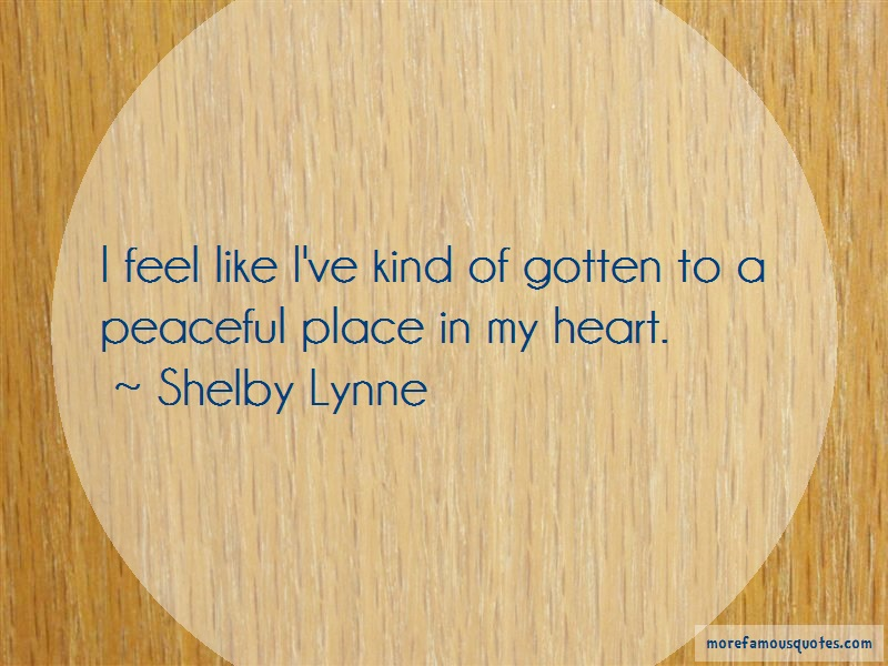 Shelby Lynne Quotes: I feel like ive kind of gotten to a