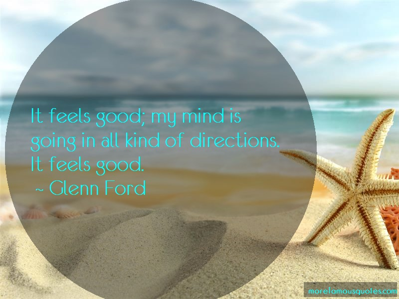 Glenn Ford Quotes: It Feels Good My Mind Is Going In All