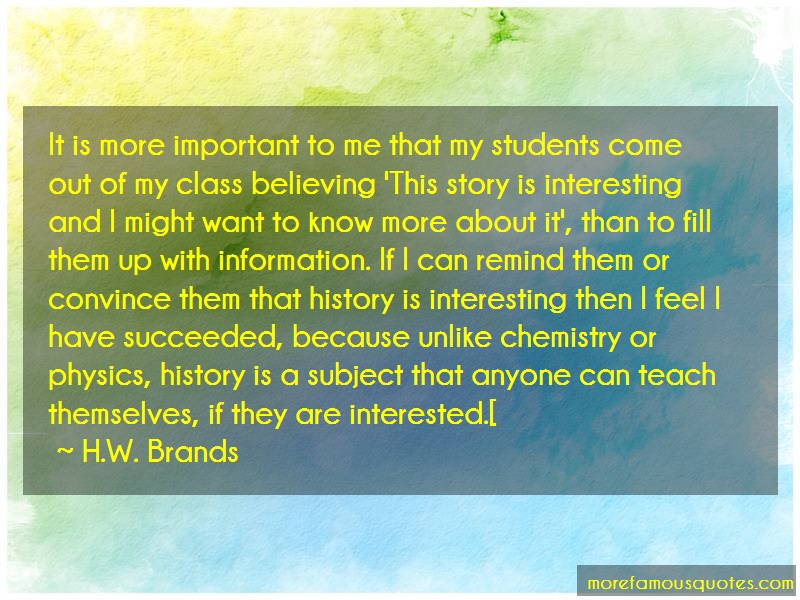 H.W. Brands Quotes: It is more important to me that my