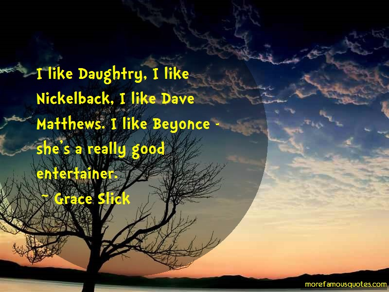 Grace Slick Quotes: I like daughtry i like nickelback i like