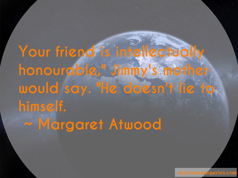 Margaret Atwood Quotes: Your friend is intellectually honourable
