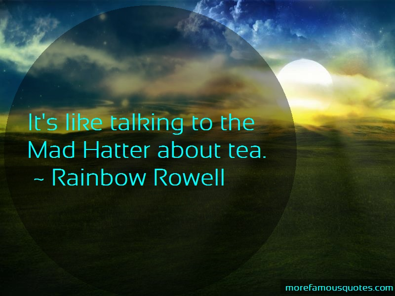 Rainbow Rowell Quotes: Its like talking to the mad hatter about
