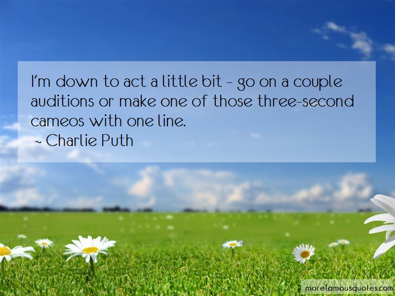 Charlie Puth Quotes: Im Down To Act A Little Bit Go On A