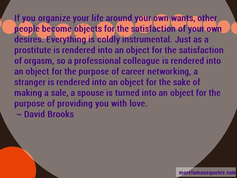 David Brooks Quotes: If you organize your life around your