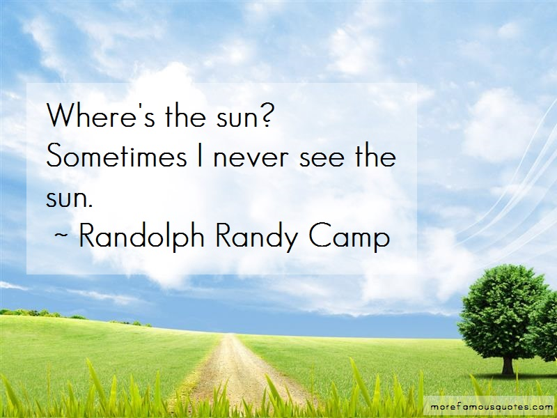 Randolph Randy Camp Quotes: Wheres the sun sometimes i never see the