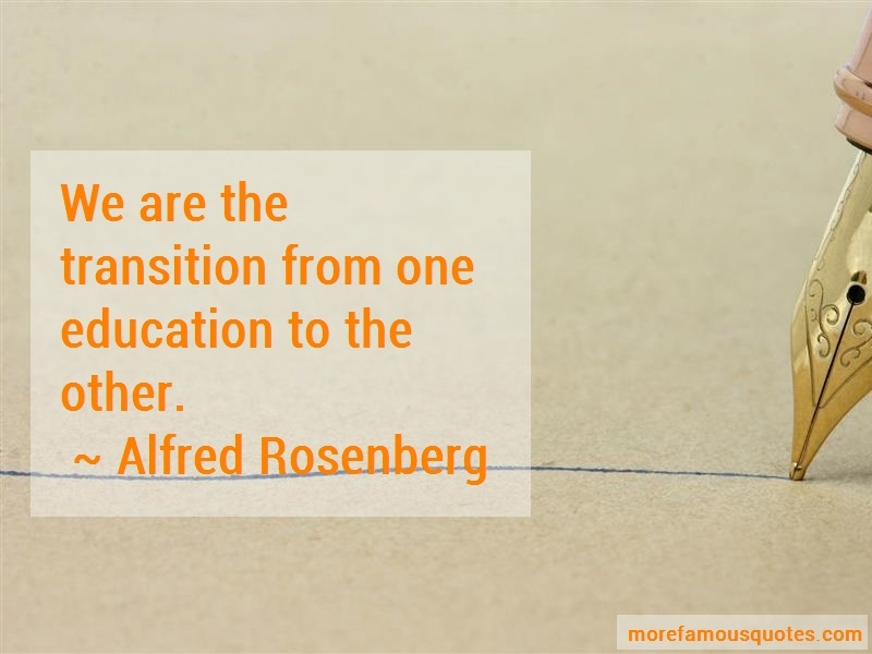 Alfred Rosenberg Quotes: We are the transition from one education