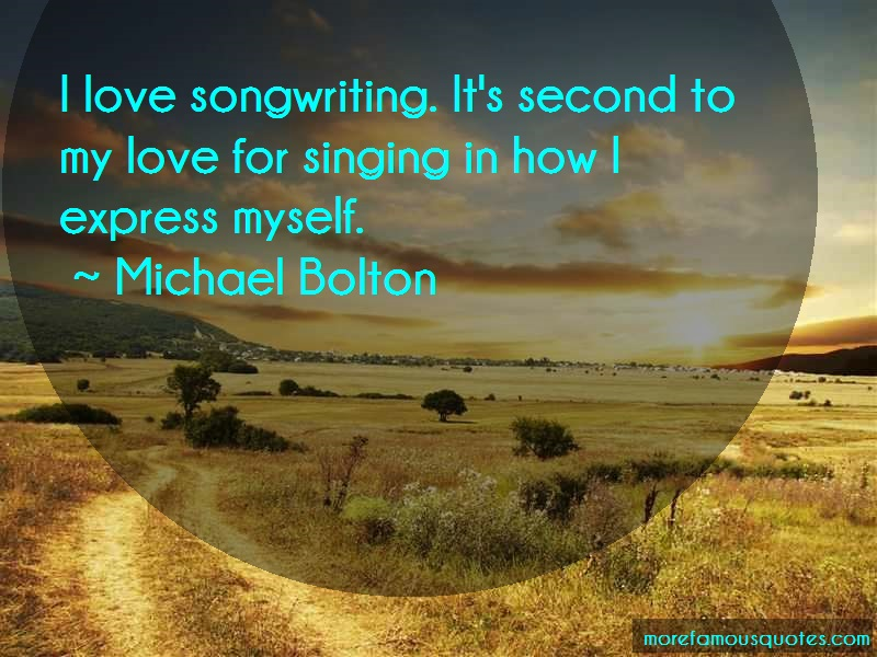 Michael Bolton Quotes: I love songwriting its second to my love