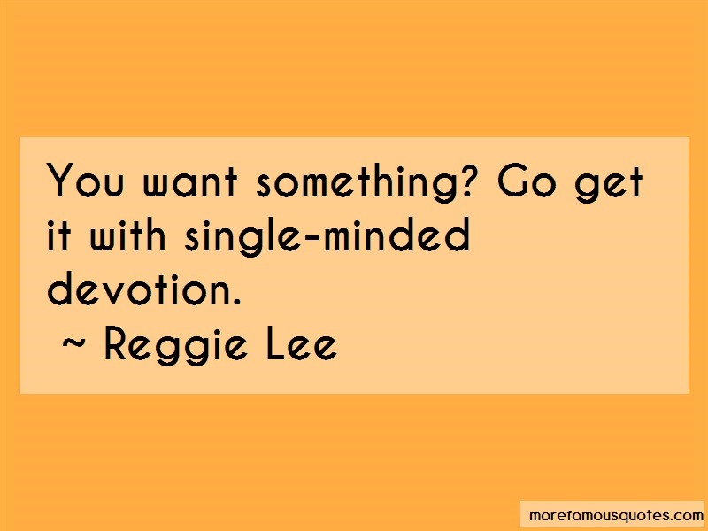 Reggie Lee Quotes: You want something go get it with single