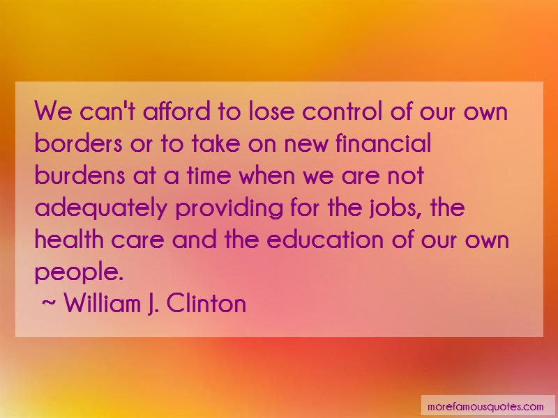 William J. Clinton Quotes: We cant afford to lose control of our