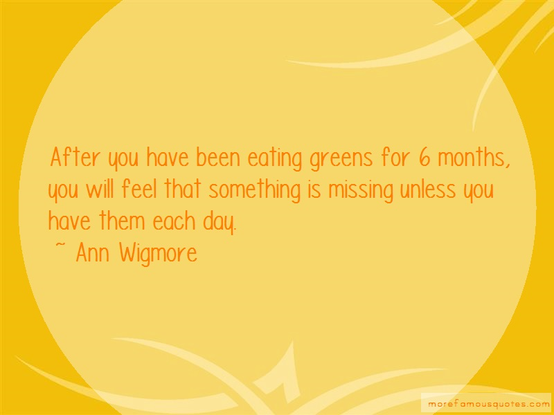 Ann Wigmore Quotes: After you have been eating greens for 6