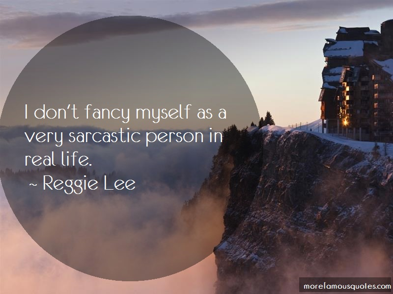 Reggie Lee Quotes: I dont fancy myself as a very sarcastic