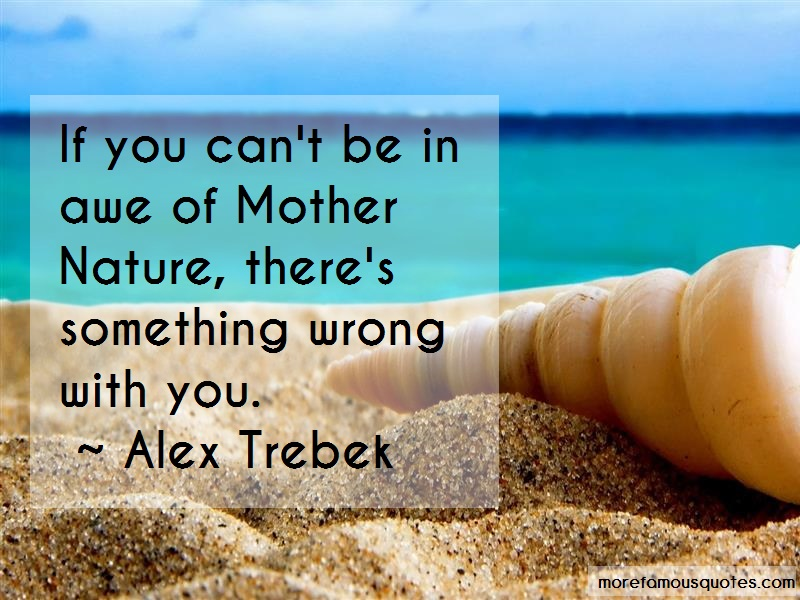Alex Trebek Quotes: If You Cant Be In Awe Of Mother Nature